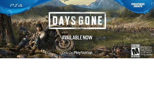 Themes: GREATNESS L  AWAITS  DAYS GONE  AVAILABLENOW  MATURE T  Blood and Gore  Drug Reference,  Intense  Sexual Themes  Only On PlayStation
