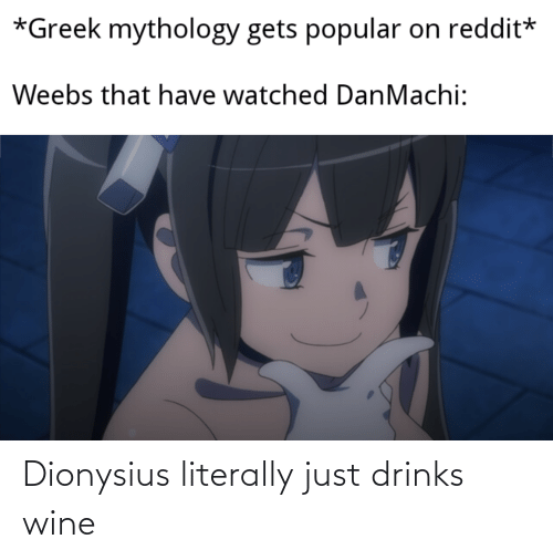 Anime, Reddit, and Wine: *Greek mythology gets popular  on reddit*  Weebs that have watched DanMachi: Dionysius literally just drinks wine
