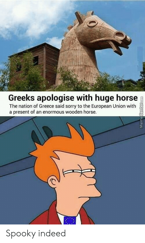 enormous: Greeks apologise with huge horse  The nation of Greece said sorry to the European Union with  a present of an enormous wooden horse.  MemeCentercOm Spooky indeed
