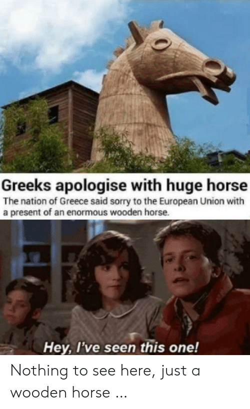 the nation: Greeks apologise with huge horse  The nation of Greece said sorry to the European Union with  a present of an enormous wooden horse.  Hey, I've seen this one! Nothing to see here, just a wooden horse …