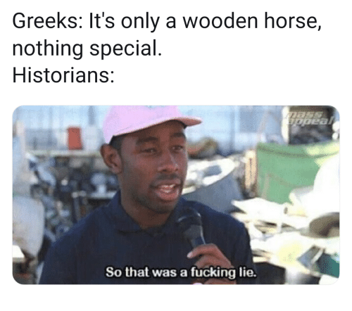 Fucking, Horse, and Lie: Greeks: It's only a wooden horse,  nothing special  Historians:  So that was a fücking lie.