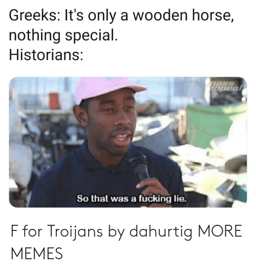 Historians: Greeks: It's only a wooden horse,  nothing special  Historians:  So that was a fücking lie. F for Troijans by dahurtig MORE MEMES