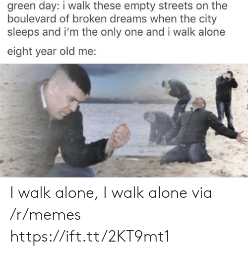 boulevard: green day: i walk these empty streets on the  boulevard of broken dreams when the city  sleeps and i'm the only one and i walk alone  eight year old me: I walk alone, I walk alone via /r/memes https://ift.tt/2KT9mt1