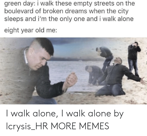 boulevard: green day: i walk these empty streets on the  boulevard of broken dreams when the city  sleeps and i'm the only one and i walk alone  eight year old me: I walk alone, I walk alone by lcrysis_HR MORE MEMES
