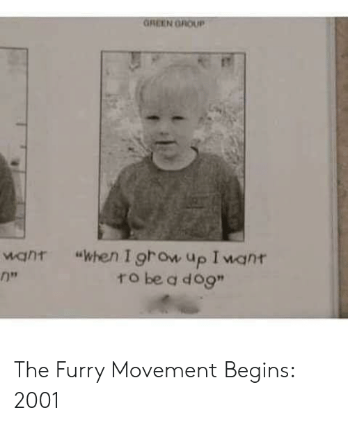 """Dog, Furry, and Grow: GREEN GROUP  """"when I grow up I want  ro be a dog""""  want  1 The Furry Movement Begins: 2001"""