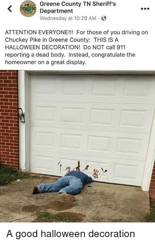 congratulate: Greene County TN Sheriff's  Department  Wednesday at 10:29 AM S  ATTENTION EVERYONE!!! For those of you driving on  Chuckey Pike in Greene County: THIS IS A  HALLOWEEN DECORATION! Do NOT call 911  reporting a dead body. Instead, congratulate the  homeowner on a great display. A good halloween decoration