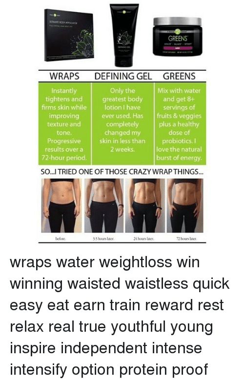 intensity intensifies: GREENS  WRAPS  DEFINING GEL GREENS  Mix with water  Only the  Instantly  tightens and  greatest body  and get 8+  firms skin while lotion I have  servings of  ever used. Has  fruits & veggies  improving  completely  plus a healthy  texture and  dose of  changed my  tone.  Progressive  skin in less than  probiotics.  love the natural  2 weeks.  results over a  72-hour period.  burst of energy.  SO...I TRIED ONE OF THOSE CRAZY WRAPTHINGS...  before.  R5 hours later.  24 hours later. wraps water weightloss win winning waisted waistless quick easy eat earn train reward rest relax real true youthful young inspire independent intense intensify option protein proof