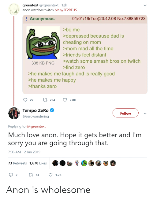 Smash Bros: greentext @rgreentext 12h  anon watches twitch bit.ly/2F2RFHS  : Anonymous  01/01/19(Tue)23:42:08 No.788859723  >be me  depressed because dad is  cheating on mom  mom mad all the time  friends feel distant  watch some smash bros on twitch  338 KB PNG  find zero  >he makes me laugh and is really good  >he makes me happy  >thanks zero  Tempo ZeRo  @zerowondering  Follow  Replying to@rgreentext  Much love anon. Hope it gets better and I'm  sorry you are going through that.  7:06 AM-2 Jan 2019  73 Retweets 1,678 Likes Anon is wholesome