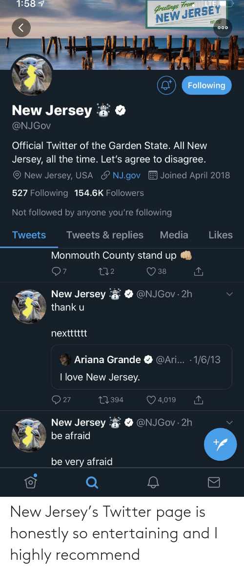 ariana grande: Greetings From  NEW JERSEY  1:58 1  EST 1787  000  Following  New Jersey  @NJGOV  Official Twitter of the Garden State. All New  Jersey, all the time. Let's agree to disagree.  New Jersey, USA ♡ NJ.gov  Joined April 2018  527 Following 154.6K Followers  Not followed by anyone you're following  Tweets & replies  Media  Likes  Tweets  Monmouth County stand up  272  38  New Jersey  @NJGOV · 2h  thank u  nextttttt  @Ari... · 1/6/13  Ariana Grande  I love New Jersey.  O 27  27394  4,019  New Jersey 8  @NJGOV · 2h  be afraid  be very afraid New Jersey's Twitter page is honestly so entertaining and I highly recommend