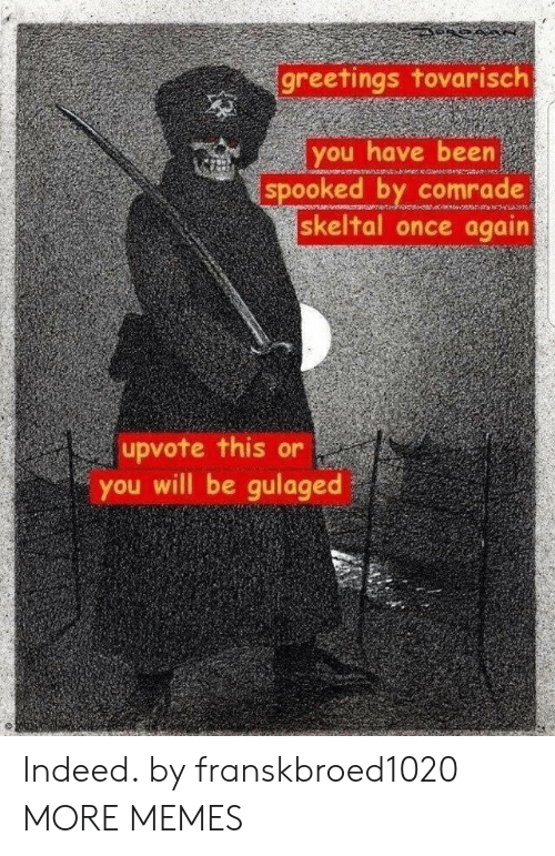 Spooked: greetings tovarisch  you have been  spooked by comrade  skeltal once again  upvote this or  you will be gulaged Indeed. by franskbroed1020 MORE MEMES