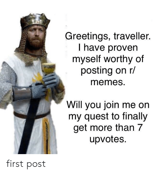 join.me: Greetings, traveller.  I have proven  myself worthy of  posting on r/  memeS.  Will you join me on  my quest to finally  get more than 7  upvotes. first post