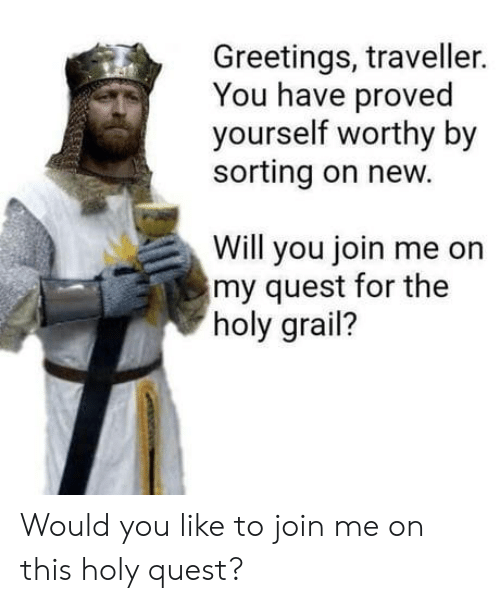 join.me: Greetings, traveller.  You have proved  yourself worthy by  sorting on new.  Will you join me on  my quest for the  holy grail? Would you like to join me on this holy quest?