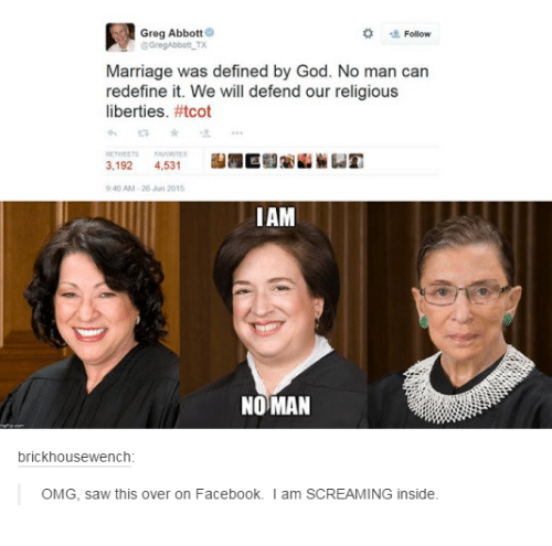 greg abbott: Greg Abbott  Follow  GGregAbbott TX  Marriage was defined by God. No man can  redefine it. We will defend our religious  liberties. #tcot  ME  3.192 4.531  40 AM 20 Jun 20  IAM  NOMAN  brickhousewench  OMG, saw this over on Facebook. I am SCREAMING inside.