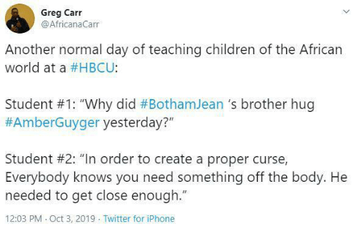 "The Body: Greg Carr  @AfricanaCarr  Another normal day of teaching children of the African  world at a #HBCU:  Student #1: ""Why did #BothamJean 's brother hug  #AmberGuyger yesterday?""  Student #2: ""In order to create a proper curse,  Everybody knows you need something off the body. He  needed to get close enough.""  12:03 PM Oct 3, 2019 Twitter for iPhone"