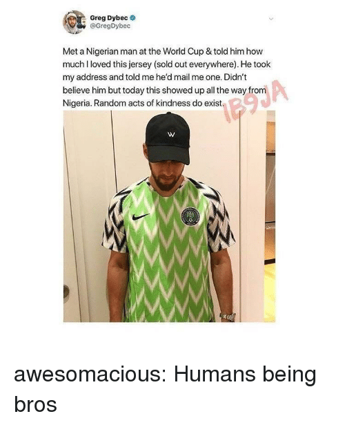 Tumblr, World Cup, and Blog: Greg Dybec  @GregDybec  Met a Nigerian man at the World Cup & told him how  muchI loved this jersey (sold out everywhere). He took  my address and told me he'd mail me one. Didn't  believe him but today this showed up all the way from  Nigeria. Random acts of kindness do exist  W. awesomacious:  Humans being bros