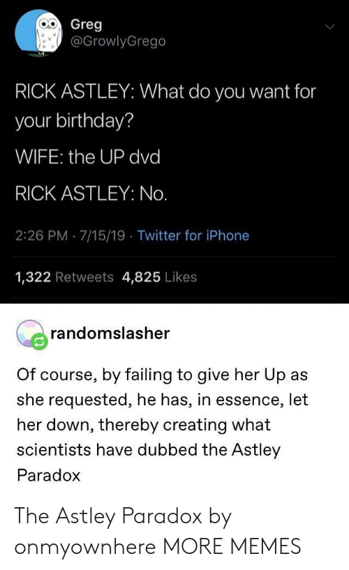 Essence: Greg  @GrowlyGrego  RICK ASTLEY: What do you want for  your birthday?  WIFE: the UP dvd  RICK ASTLEY: No.  2:26 PM 7/15/19 Twitter for iPhone  1,322 Retweets 4,825 Likes  randomslasher  Of course, by failing to give her Up as  she requested, he has, in essence, let  her down, thereby creating what  scientists have dubbed the Astley  Paradox The Astley Paradox by onmyownhere MORE MEMES