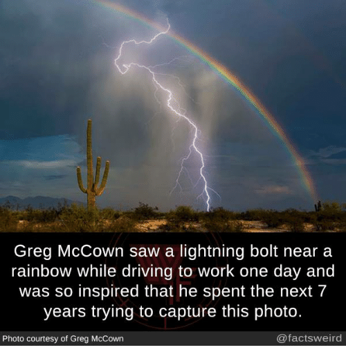 Driving, Memes, and Saw: Greg McCown saw a lightning bolt near a  rainbow while driving to work one day and  was so inspired that he spent the next 7  years trying to capture this photo.  Photo courtesy of Greg McCown  @factsweird
