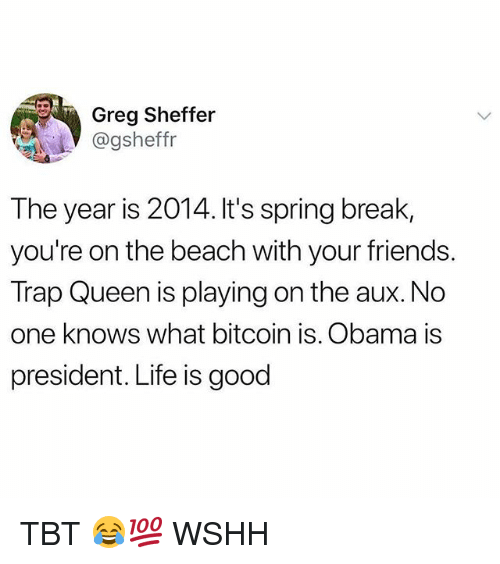 Friends, Life, and Memes: Greg Sheffer  @gsheffr  The year is 2014. It's spring break,  you're on the beach with your friends.  Trap Queen is playing on the aux. No  one knows what bitcoin is. Obama is  president. Life is good TBT 😂💯 WSHH