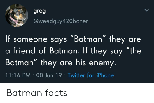 "Batman, Facts, and Iphone: greg  @weedguy420boner  f someone says ""Batman"" they  friend of Batman. If they say ""the  Batman"" they are his enemy.  are  11:16 PM 08 Jun 19 Twitter for iPhone Batman facts"