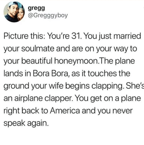 your beautiful: gregg  @Gregggyboy  Picture this: You're 31. You just married  your soulmate and are on your way to  your beautiful honeymoon.The plane  lands in Bora Bora, as it touches the  ground your wife begins clapping. She's  an airplane clapper. You get on a plane  right back to America and you never  speak again.