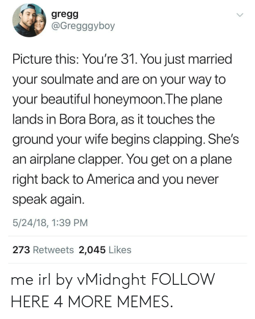 America, Beautiful, and Dank: gregg  @Gregggyboy  Picture this: You're 31. You just married  your soulmate and are on your way to  your beautiful honeymoon.The plane  lands in Bora Bora, as it touches the  ground your wife begins clapping. She's  an airplane clapper. You get on a plane  right back to America and you never  speak again.  5/24/18, 1:39 PM  273 Retweets 2,045 Likes me irl by vMidnght FOLLOW HERE 4 MORE MEMES.
