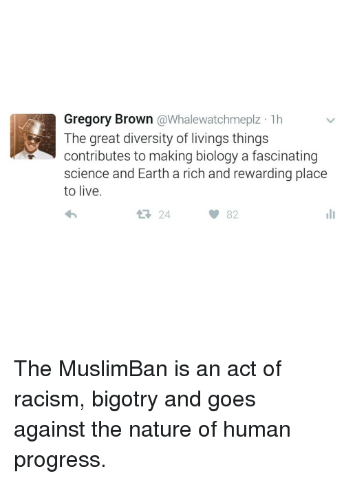 fascination: Gregory Brown  @Whalewatchmeplz 1h  The great diversity of livings things  contributes to making biology a fascinating  science and Earth a rich and rewarding place  to live.  t 24  82 The MuslimBan is an act of racism, bigotry and goes against the nature of human progress.