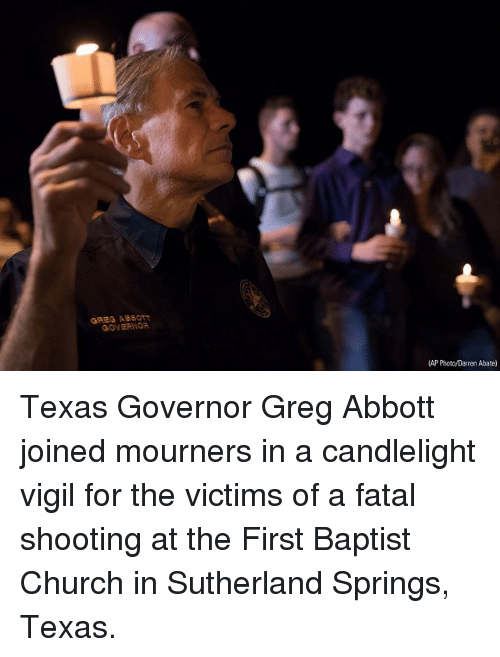 greg abbott: GRES ABB0  GOVEANOR  AP Photo/Darren Abate) Texas Governor Greg Abbott joined mourners in a candlelight vigil for the victims of a fatal shooting at the First Baptist Church in Sutherland Springs, Texas.