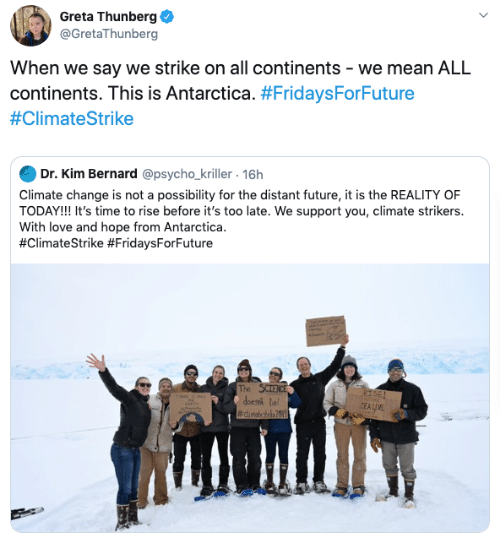 kim: Greta Thunberg  @GretaThunberg  When we say we strike on all continents - we mean ALL  continents. This is Antarctica. #FridaysForFuture  #ClimateStrike  Dr. Kim Bernard @psycho_kriller. 16h  Climate change is not a possibility for the distant future, it is the REALITY OF  TODAY!! It's time to rise before it's too late. We support you, climate strikers.  With love and hope from Antarctica  #ClimateStrike #FridaysForFuture  The SCIENCE  doesik le  #dimatesrke2  RISE!  SEALEVE