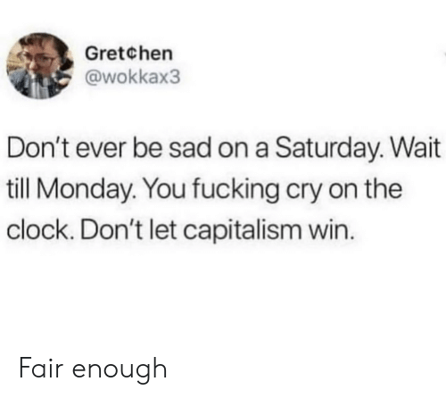 Clock, Fucking, and Capitalism: Gretchen  @wokkax3  Don't ever be sad on a Saturday. Wait  till Monday. You fucking cry on the  clock. Don't let capitalism win. Fair enough