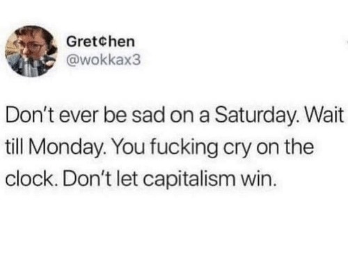Clock, Dank, and Capitalism: Gretchen  @wokkax3  Don't ever be sad on a Saturday. Wait  till Monday. You fucking cry on the  clock. Don't let capitalism win.