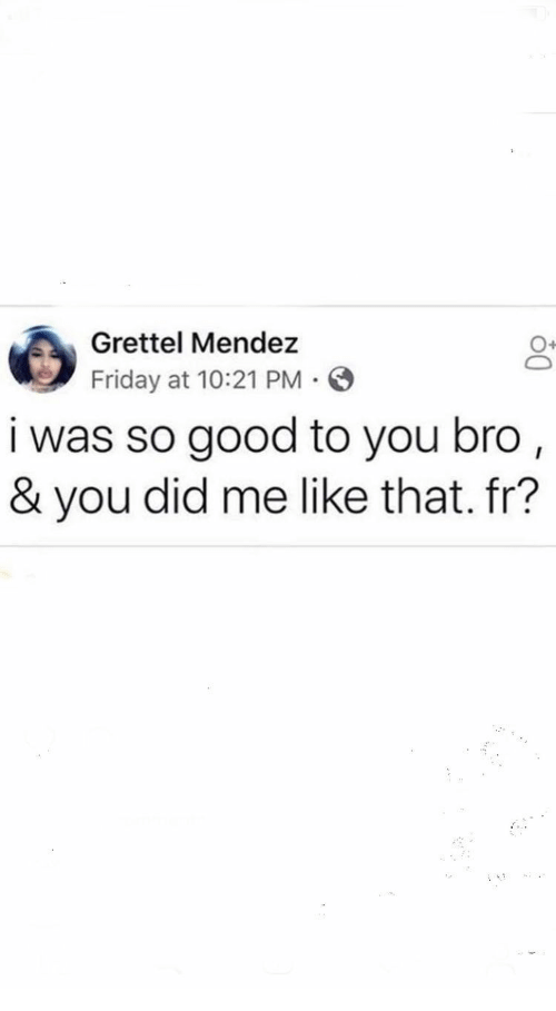 Friday, Good, and Did: Grettel Mendez  Friday at 10:21 PM  i was so good to you bro,  & you did me like that. fr?