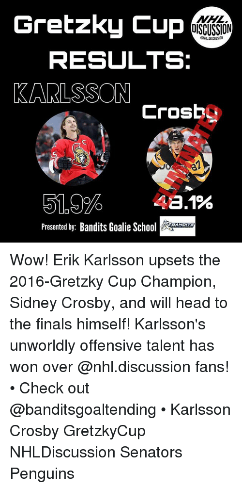 Finals, Head, and Memes: Gretzky Cup  DISCUSSION  ONHL DISCUSSION  RESULTS:  KARLSSON  Crosbo  87  5  5.9% 48.1%  Presented by: Bandits Goalie So  EANDITS Wow! Erik Karlsson upsets the 2016-Gretzky Cup Champion, Sidney Crosby, and will head to the finals himself! Karlsson's unworldly offensive talent has won over @nhl.discussion fans! • Check out @banditsgoaltending • Karlsson Crosby GretzkyCup NHLDiscussion Senators Penguins