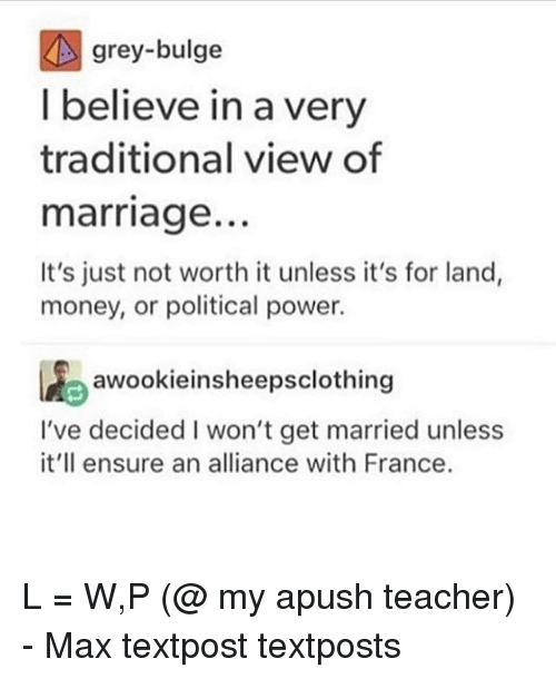 Marriage, Memes, and Money: grey-bulge  I believe in a very  traditional view of  marriage.  It's just not worth it unless it's for land,  money, or political power.  1Aeawookieinsheepsclothing  I've decided I won't get married unless  it'll ensure an alliance with France. L = W,P (@ my apush teacher) - Max textpost textposts