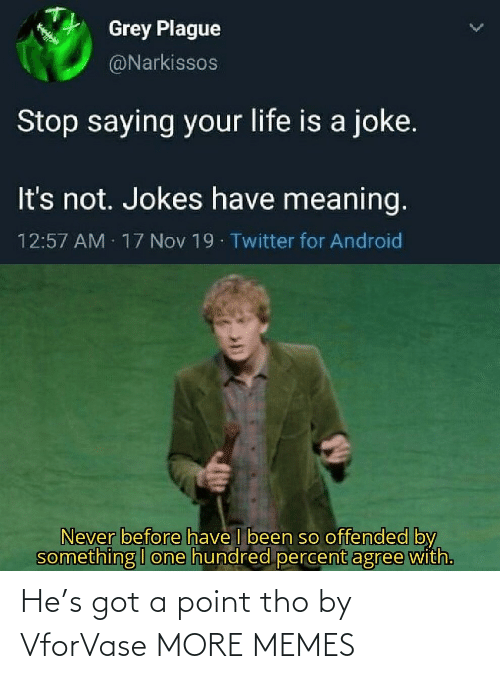 Its Not: Grey Plague  @Narkissos  Stop saying your life is a joke.  It's not. Jokes have meaning.  12:57 AM 17 Nov 19 Twitter for Android  Never before have I been so offended by  something I one hundred percent agree with. He's got a point tho by VforVase MORE MEMES