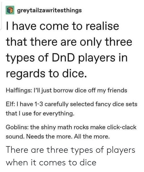 Click, Elf, and Friends: greytailzawritesthings  I have come to realise  that there are only three  types of DnD players in  regards to dice.  Halflings: l'll just borrow dice off my friends  Elf: I have 1-3 carefully selected fancy dice sets  that I use for everything  Goblins: the shiny math rocks make click-clack  sound. Needs the more. All the more. There are three types of players when it comes to dice