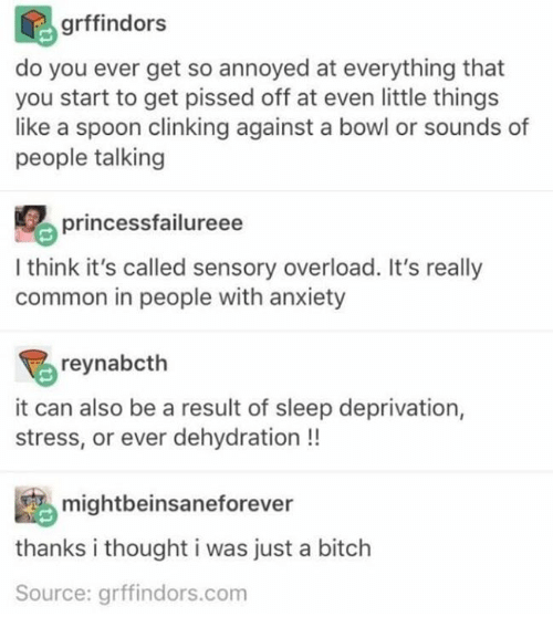 Bitch, Anxiety, and Common: grffindors  do you ever get so annoyed at everything that  you start to get pissed off at even little things  like a spoon clinking against a bowl or sounds of  people talking  princessfailureee  I think it's called sensory overload. It's really  common in people with anxiety  reynabcth  it can also be a result of sleep deprivation,  stress, or ever dehydration !!  mightbeinsaneforever  thanks i thought i was just a bitch  Source: grffindors.com
