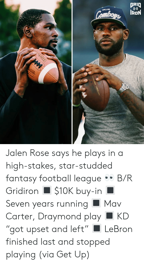 "ion: GRID  B-R  DALLAS  Combors ION  HM Jalen Rose says he plays in a high-stakes, star-studded fantasy football league 👀 B/R Gridiron  🔳 $10K buy-in 🔳 Seven years running 🔳 Mav Carter, Draymond play 🔳 KD ""got upset and left"" 🔳 LeBron finished last and stopped playing  (via Get Up)"