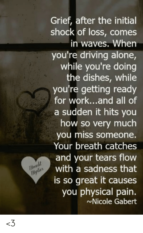 Miss Someone: Grief, after the initial  shock of loss, comes  in waves. When  you're driving alone,  while you're doing  the dishes, while  you're getting ready  for work...and all of  a sudden it hits you  how so very much  you miss someone.  Your breath catches  and your tears flow  with a sadness that  Moodet  iMples  is so great it causes  you physical pain.  Nicole Gabert <3