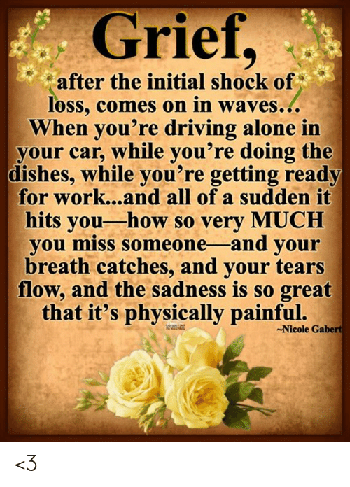 Miss Someone: Grief,  after the initial shock of  loss, comes on in waves...  When you're driving alone in  your car, while you're doing the  dishes, while you're getting ready  for work...and all of a sudden it  hits you-how so very MUCH  you miss someone -and your  breath catches, and your tears  flow, and the sadness is so great  that it's physically painful.  Nicole Gabert <3