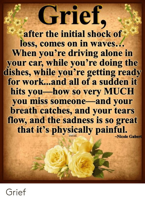 Miss Someone: Grief,  after the initial shock of  loss, comes on in waves...  When you're driving alone in  your car, while you're doing the  dishes, while you're getting ready  for work...and all of a sudden it  hits you-how so very MUCH  you miss someone -and your  breath catches, and your tears  flow, and the sadness is so great  that it's physically painful.  Nicole Gabert Grief