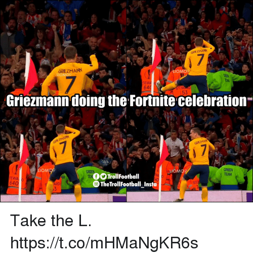 Memes, Take the L, and 🤖: GRIEZMANN  GRIEZMANN  LIOMO9  LIOMO  TEWA  64  153  Griezmann doing the Fortnite celebration  Plu  MO  TEW  64  OOTrollFootball  GREEN  TEAM  TheTrollFootball Insta  ARD Take the L. https://t.co/mHMaNgKR6s
