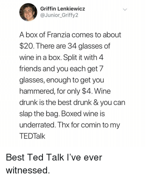 Drunk, Friends, and Memes: Griffin Lenkiewicz  @fy2  Junior Grif  A box of Franzia comes to about  $20. There are 34 glasses of  wine in a box. Split it with 4  friends and you each get 7  glasses, enough to get you  hammered, for only $4. Wine  drunk is the best drunk & you can  slap the bag. Boxed wine is  underrated. Thx for comin to my  TEDTalk Best Ted Talk I've ever witnessed.