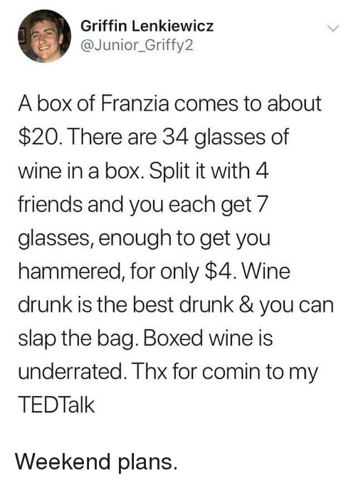 Boxed: Griffin Lenkiewicz  @Junior_Griffy2  A box of Franzia comes to about  $20. There are 34 glasses of  wine in a box. Split it with 4  friends and you each get/  glasses, enough to get you  hammered, for only $4. Wine  drunk is the best drunk & you can  slap the bag. Boxed wine is  underrated. Thx for comin to my  TEDTalk Weekend plans.
