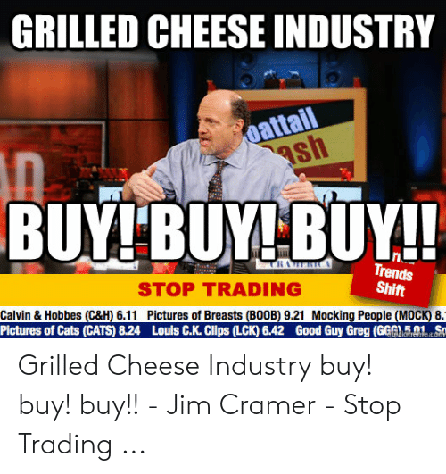 Jim Cramer: GRILLED CHEESE INDUSTRY  oattail  ash  BUY! BUY! BUY!!  THAERIC  Trends  Shift  STOP TRADING  Calvin & Hobbes (C&H) 6.11 Pictures of Breasts (BOOB) 9.21 Mocking People (MOCK) 8.1  Pictures of Cats (CATS) 8.24 Louls C.K. Clps (LCK) 6.42 Good Guy Greg (GG  5.01 Sn  tlofrehieaor Grilled Cheese Industry buy! buy! buy!! - Jim Cramer - Stop Trading ...