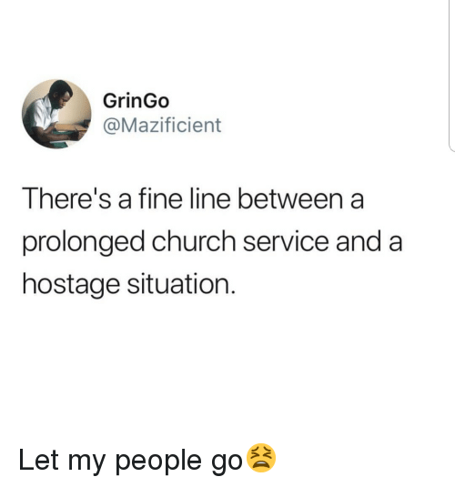 fine line: GrinGo  @Mazificient  There's a fine line between a  prolonged church service and a  hostage situation. Let my people go😫