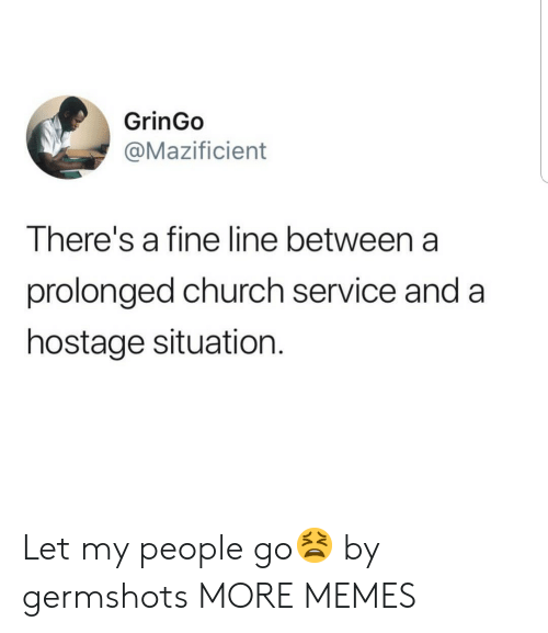 fine line: GrinGo  @Mazificient  There's a fine line between a  prolonged church service and a  hostage situation. Let my people go😫 by germshots MORE MEMES