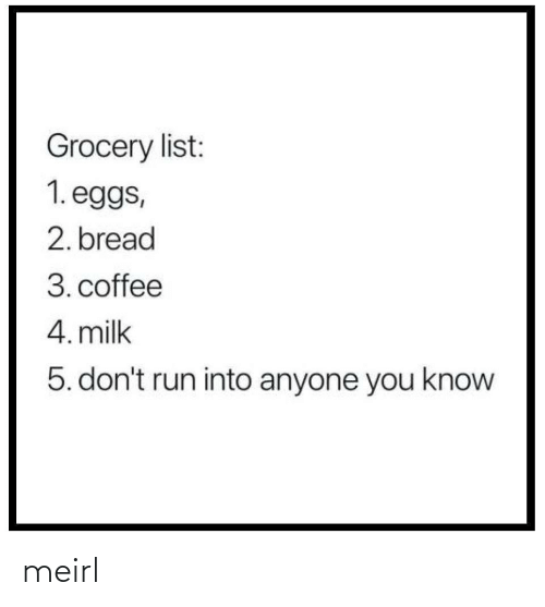 Coffee: Grocery list:  1. eggs,  2. bread  3. coffee  4. milk  5. don't run into anyone you know meirl
