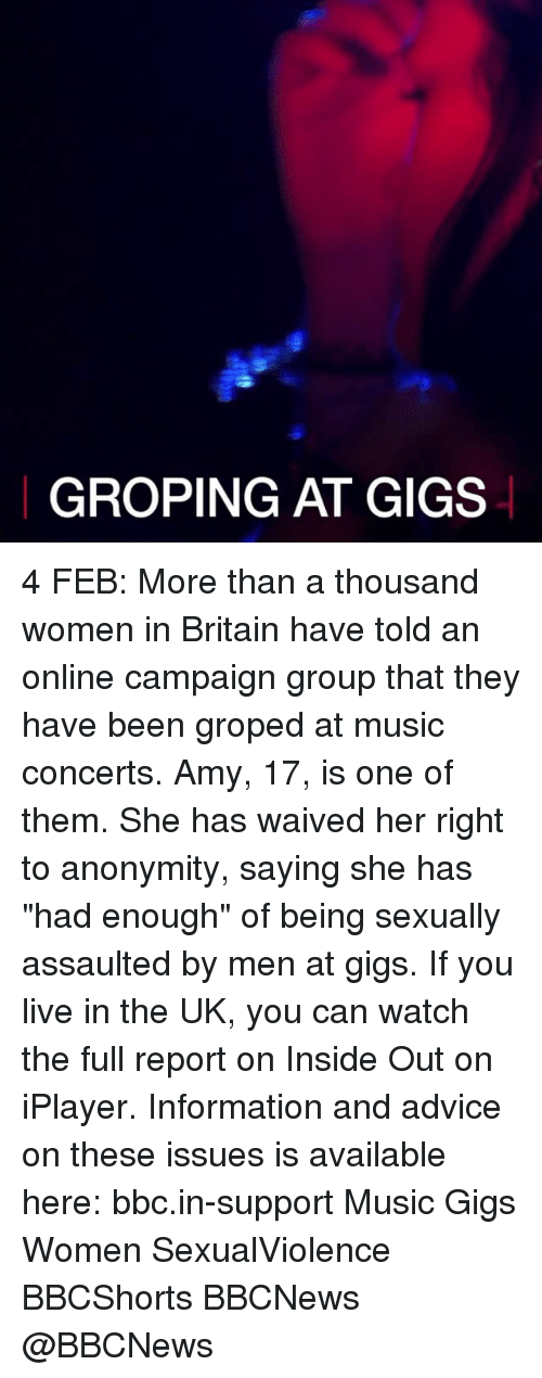 """groping: GROPING AT GIGS 4 FEB: More than a thousand women in Britain have told an online campaign group that they have been groped at music concerts. Amy, 17, is one of them. She has waived her right to anonymity, saying she has """"had enough"""" of being sexually assaulted by men at gigs. If you live in the UK, you can watch the full report on Inside Out on iPlayer. Information and advice on these issues is available here: bbc.in-support Music Gigs Women SexualViolence BBCShorts BBCNews @BBCNews"""