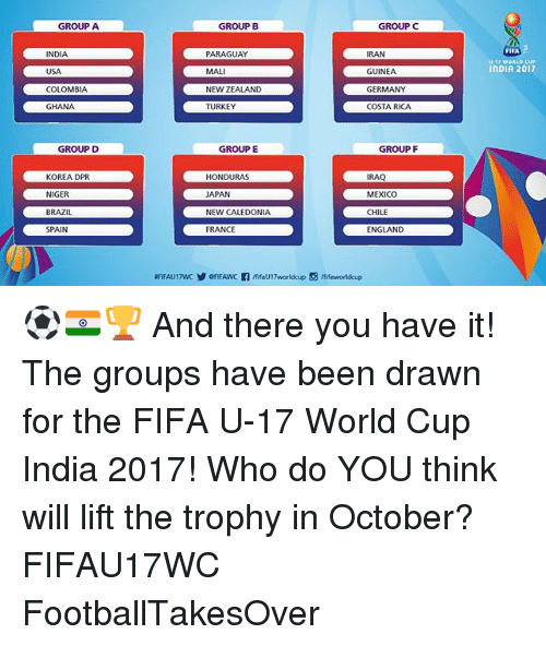 niger: GROUP A  GROUP B  GROUPC  FIFA  U-17 WORLD CUP  INDIA 2017  INDIA  USA  COLOMBIA  GHANA  PARAGUAY  MALI  NEW ZEALAND  TURKEY  RAN  GUINEA  GERMANY  COSTA RICA  GROUP D  GROUP E  GROUP F  KOREA DPR  NIGER  BRAZIL  SPAIN  HONDURAS  APAN  NEW CALEDONIA  FRANCE  IRAQ  MEXICO  CHILE  ENGLAND ⚽️🇮🇳🏆 And there you have it! The groups have been drawn for the FIFA U-17 World Cup India 2017! Who do YOU think will lift the trophy in October? FIFAU17WC FootballTakesOver