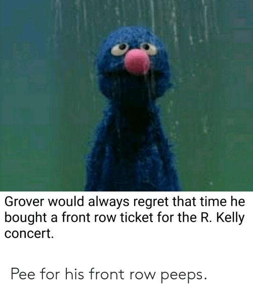 R. Kelly, Regret, and Front Row: Grover would always regret that time he  bought a front row ticket for the R. Kelly  concert Pee for his front row peeps.